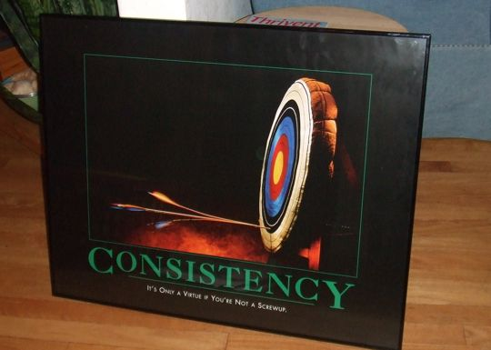 Consistency - It's only a virtue if you're not a screwup.